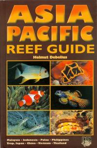 ASIA PACIFIC REEF GUIDE MALAYSIA, INDONESIA, PALAU, PHILIPPINES, TROPICAL JAPAN, CHINA, VIETNAM, THAILAND Debelius H.  2001