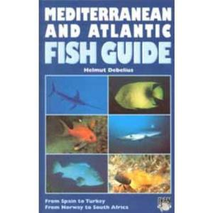 MEDITERRANEAN AND ATLANTIC FISH GUIDE FROM SPAIN TO TURKEY, FROM NORWAY TO SOUTH AFRICA Debelius H.  1997