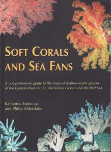 SOFT CORALS AND SEA FANS - A comprehensive guide to the tropical shallow-water genera of the Central-West Pacific, the Indian Ocean and the Red Sea...